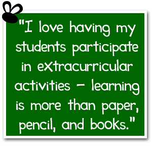 """I love having my students participate in extracurricular activities - learning is more than paper, pencil, and books."""